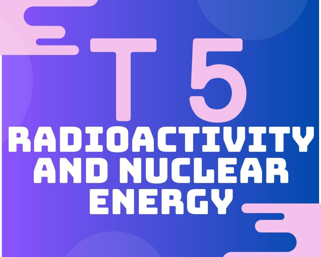 Topic 5 Radioactivity and Nuclear Energy